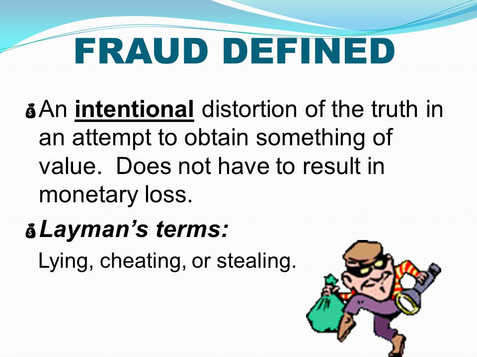 FRAUD DEFINED An intentional distortion of the truth in an attempt to obtain something of value. Does not have to result in monetary loss.