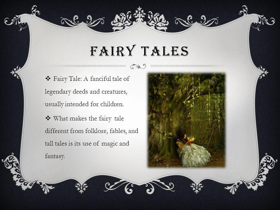 Fairy Tales Fairy Tale: A fanciful tale of legendary deeds and creatures, usually intended for children.