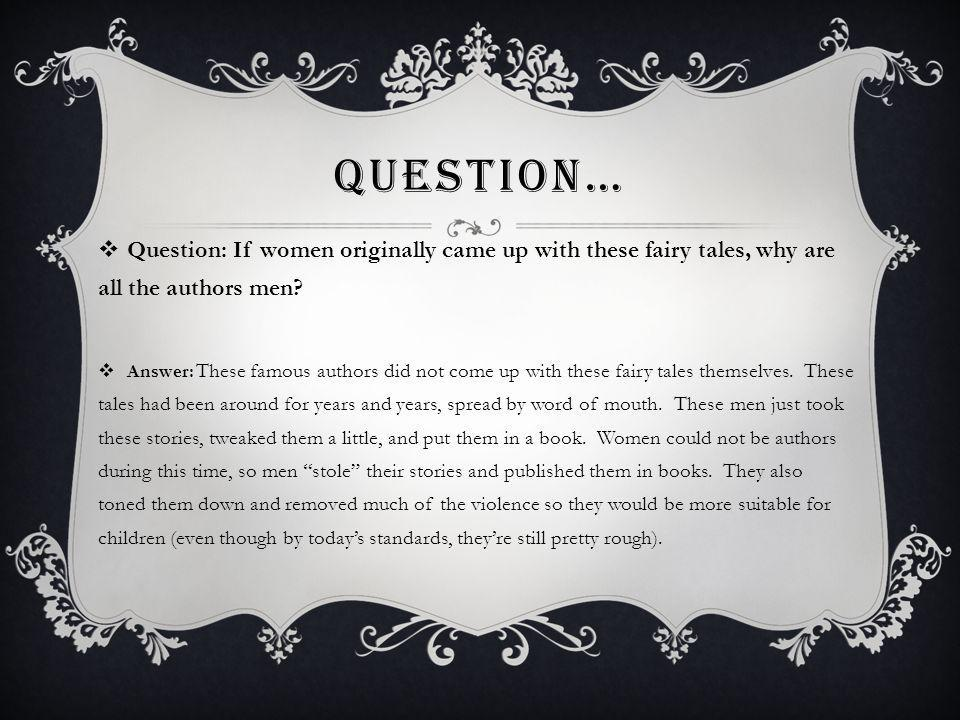 Question… Question: If women originally came up with these fairy tales, why are all the authors men