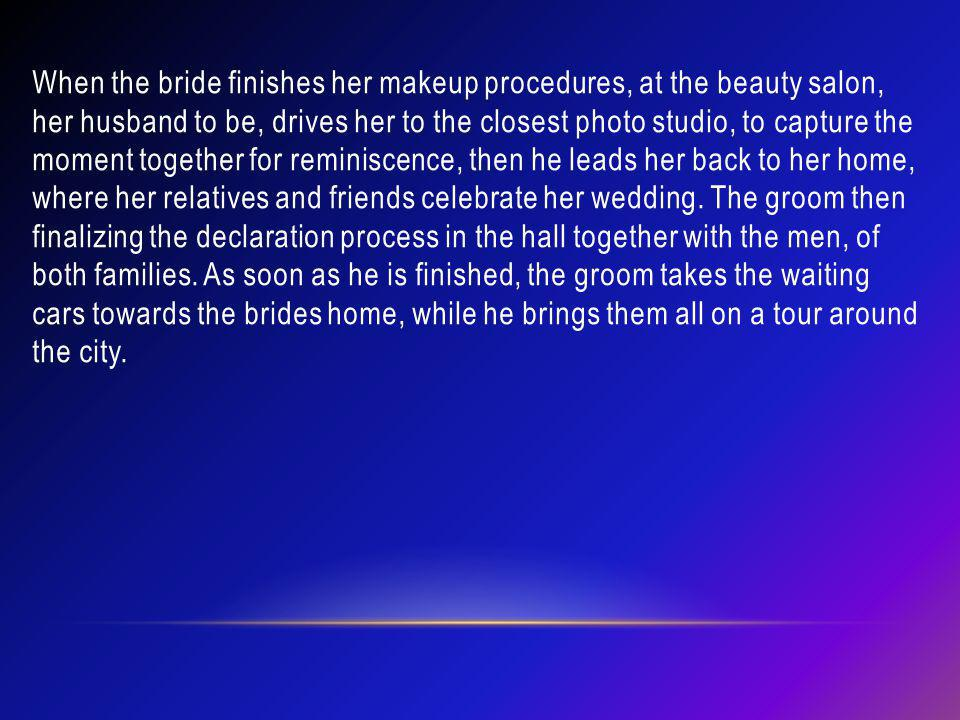 When the bride finishes her makeup procedures, at the beauty salon, her husband to be, drives her to the closest photo studio, to capture the moment together for reminiscence, then he leads her back to her home, where her relatives and friends celebrate her wedding.