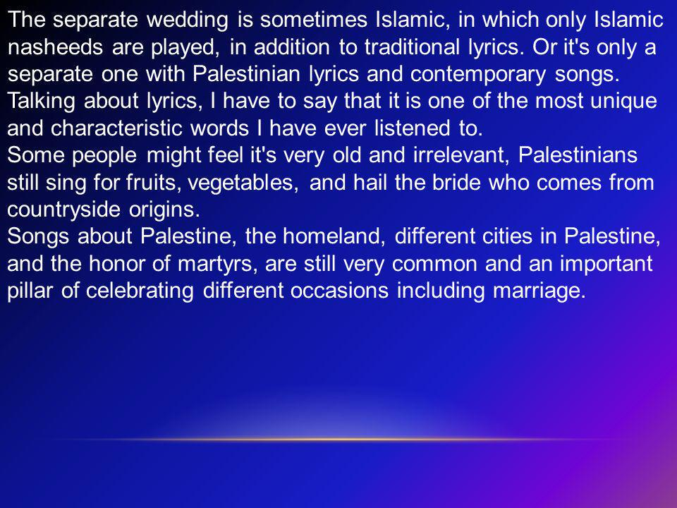 The separate wedding is sometimes Islamic, in which only Islamic nasheeds are played, in addition to traditional lyrics. Or it s only a separate one with Palestinian lyrics and contemporary songs.