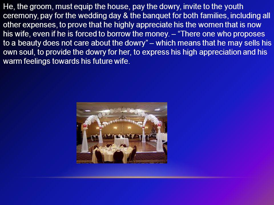 He, the groom, must equip the house, pay the dowry, invite to the youth ceremony, pay for the wedding day & the banquet for both families, including all other expenses, to prove that he highly appreciate his the women that is now his wife, even if he is forced to borrow the money.