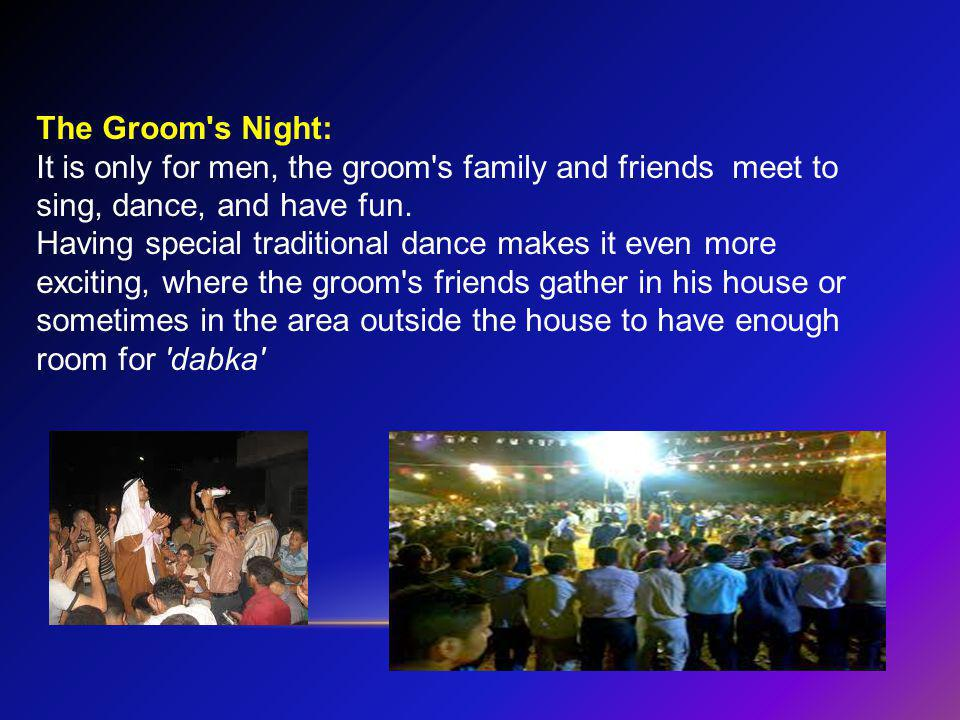 The Groom s Night: It is only for men, the groom s family and friends meet to sing, dance, and have fun.