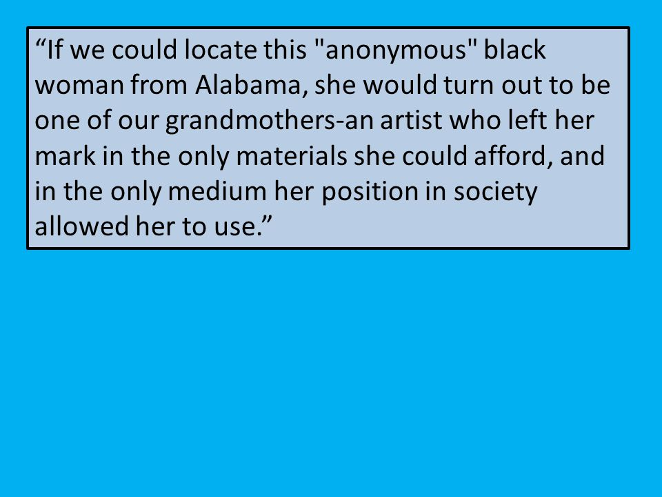 If we could locate this anonymous black woman from Alabama, she would turn out to be one of our grandmothers-an artist who left her mark in the only materials she could afford, and in the only medium her position in society allowed her to use.