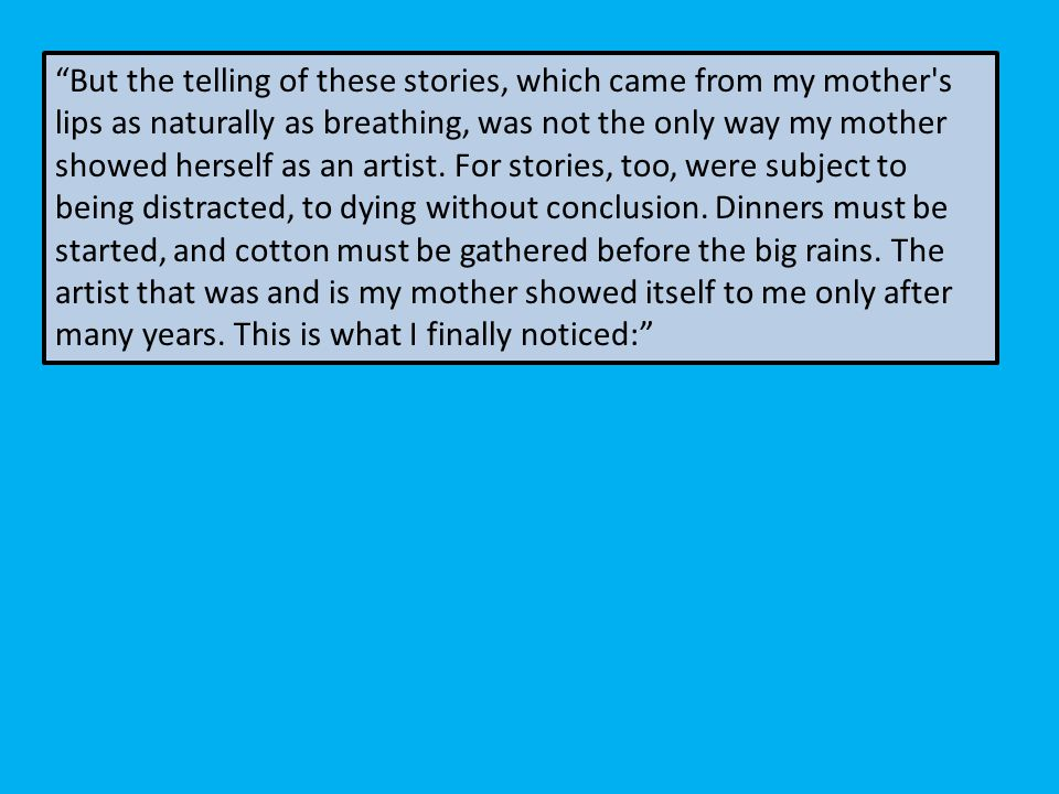 But the telling of these stories, which came from my mother s lips as naturally as breathing, was not the only way my mother showed herself as an artist.
