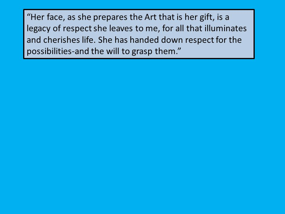 Her face, as she prepares the Art that is her gift, is a legacy of respect she leaves to me, for all that illuminates and cherishes life.
