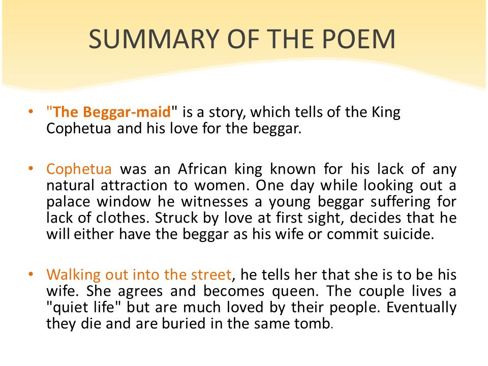 SUMMARY OF THE POEM The Beggar-maid is a story, which tells of the King Cophetua and his love for the beggar.