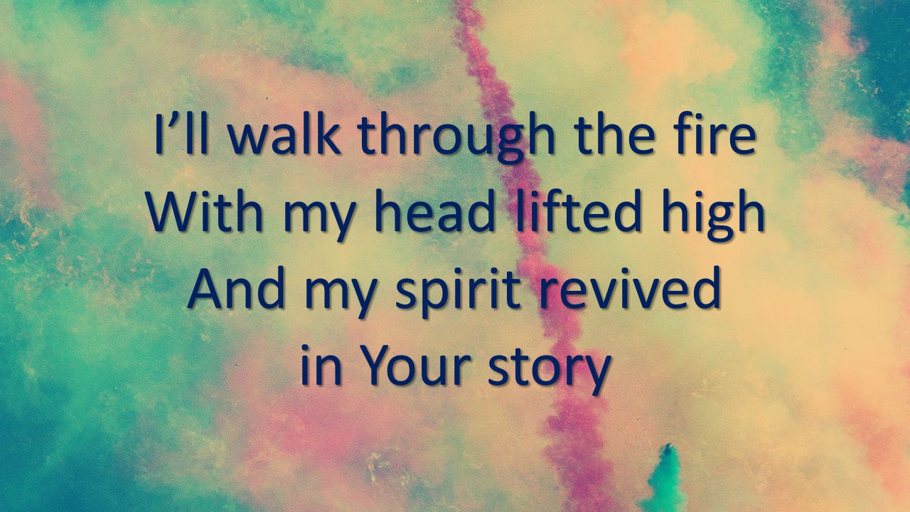 I'll walk through the fire With my head lifted high And my spirit revived in Your story