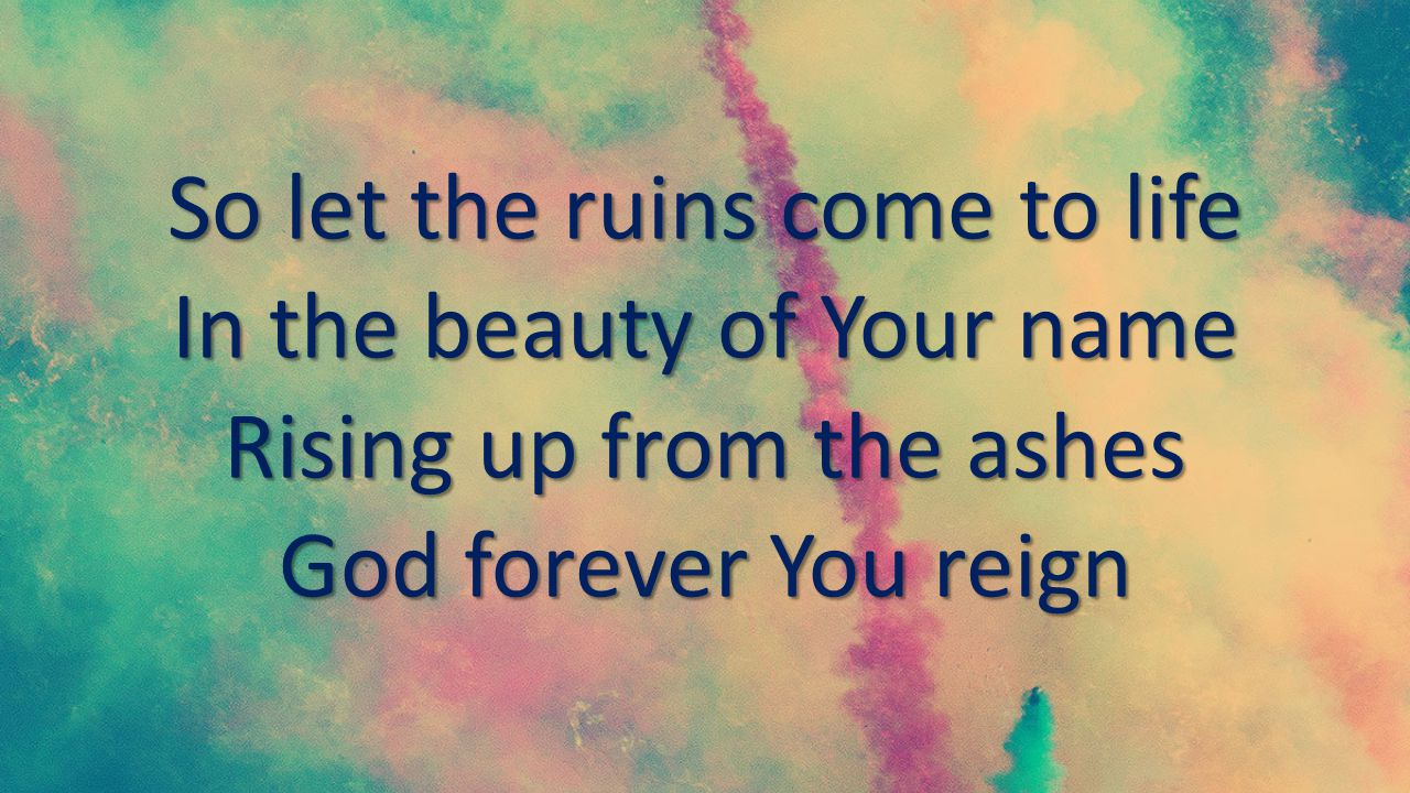 So let the ruins come to life In the beauty of Your name Rising up from the ashes God forever You reign