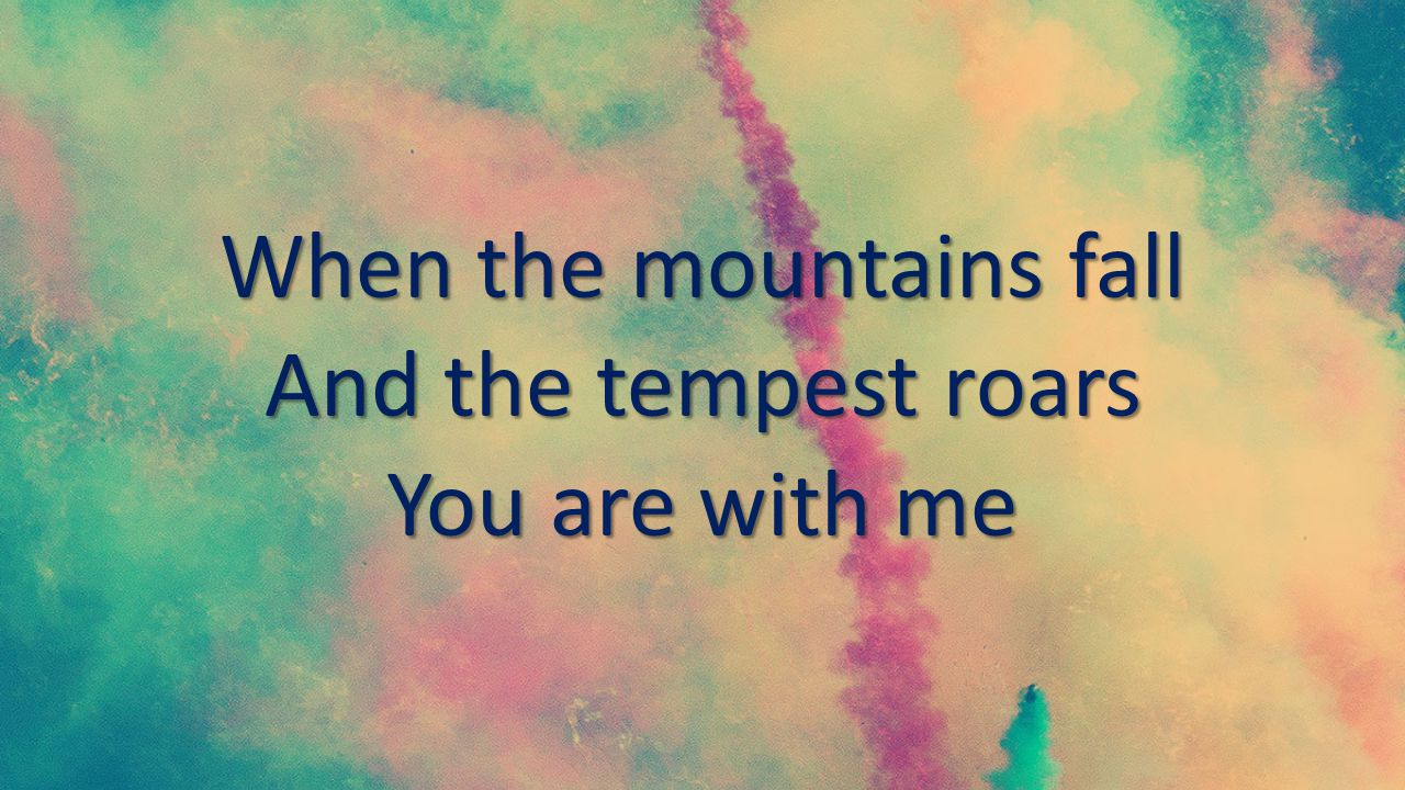 When the mountains fall And the tempest roars You are with me