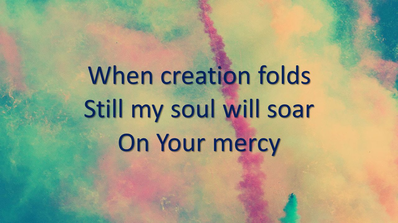 When creation folds Still my soul will soar On Your mercy