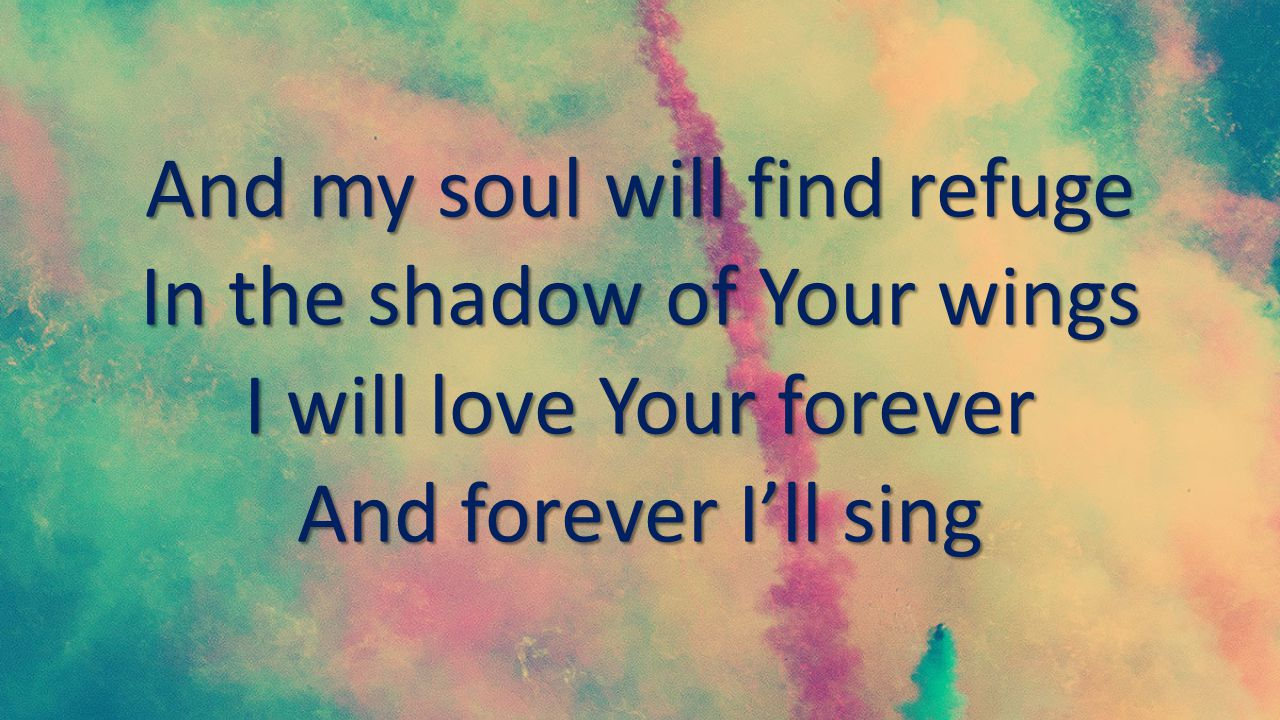 And my soul will find refuge In the shadow of Your wings I will love Your forever And forever I'll sing