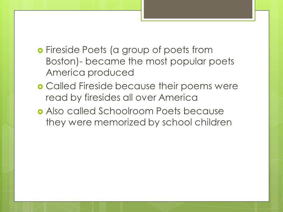 Fireside Poets (a group of poets from Boston)- became the most popular poets America produced