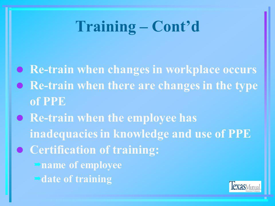 Training – Cont'd Re-train when changes in workplace occurs