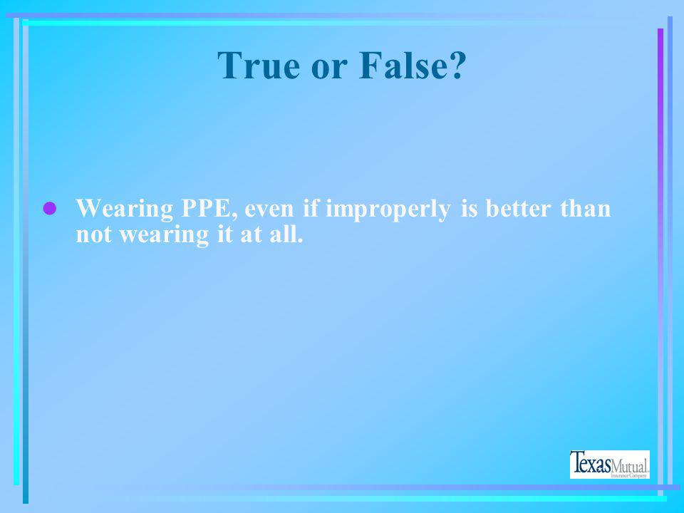 True or False. Wearing PPE, even if improperly is better than not wearing it at all.