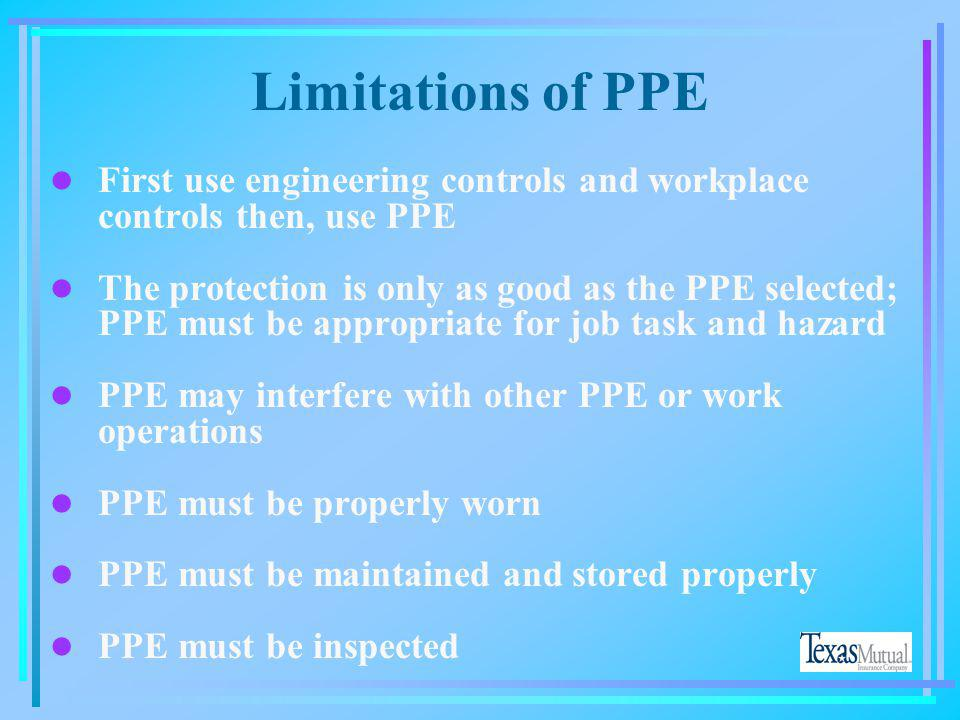 Limitations of PPE First use engineering controls and workplace controls then, use PPE.
