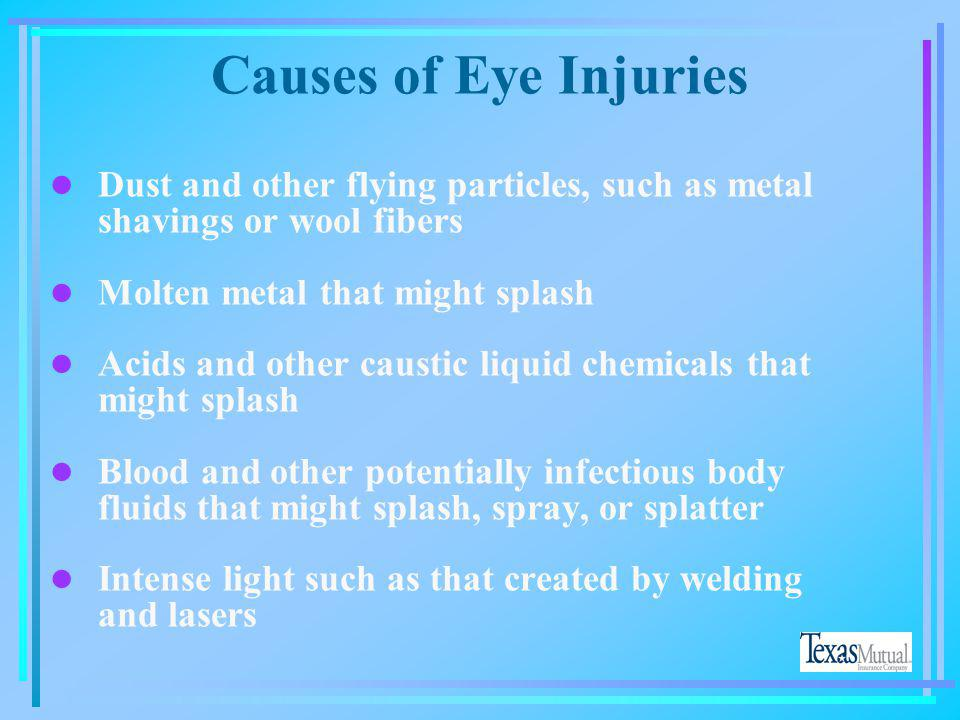 Causes of Eye Injuries Dust and other flying particles, such as metal shavings or wool fibers. Molten metal that might splash.