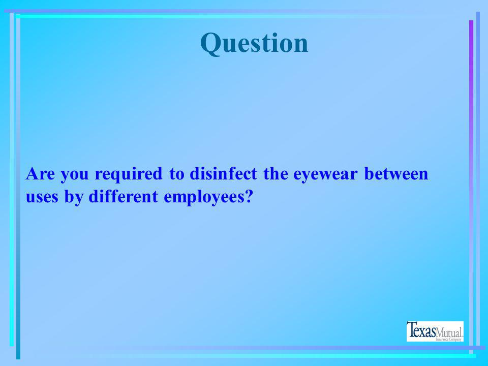 Question Are you required to disinfect the eyewear between uses by different employees Yes