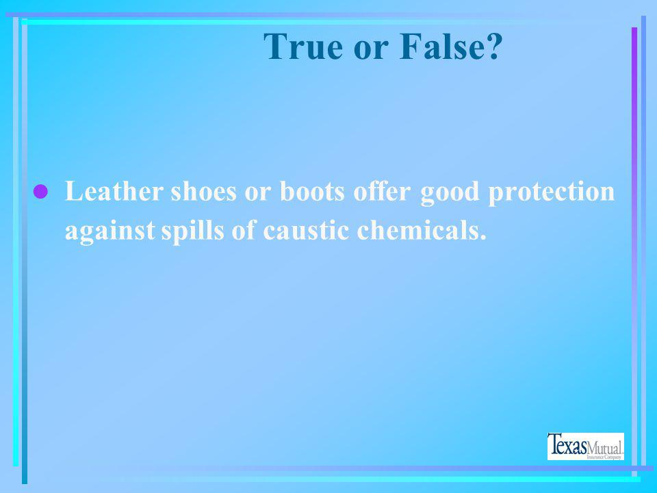 True or False Leather shoes or boots offer good protection against spills of caustic chemicals.