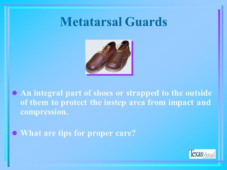 Metatarsal Guards An integral part of shoes or strapped to the outside of them to protect the instep area from impact and compression.