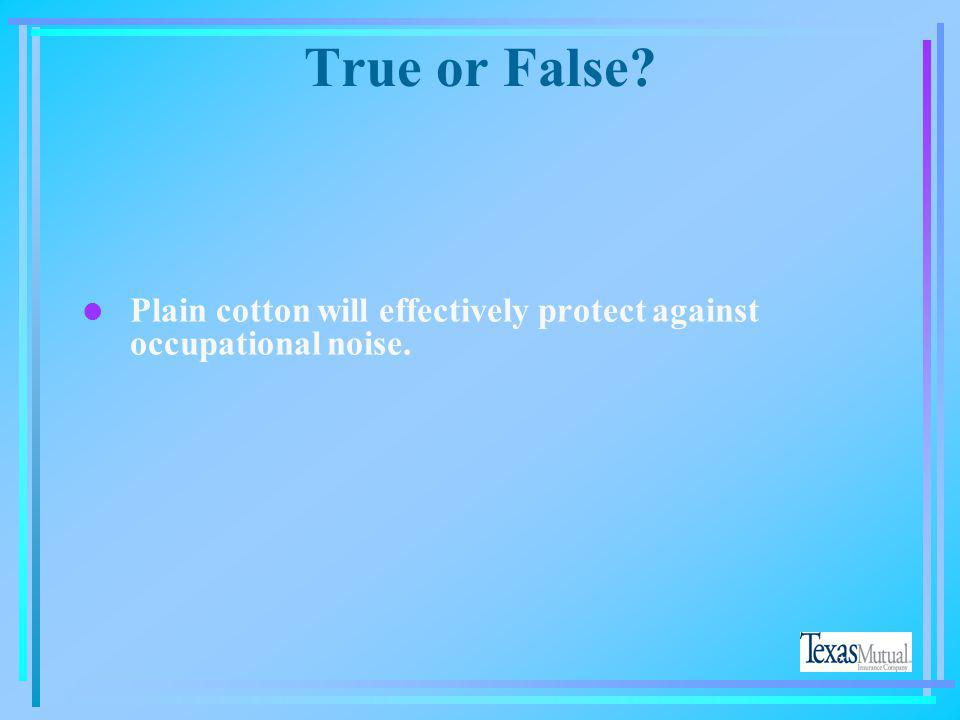 True or False Plain cotton will effectively protect against occupational noise. No