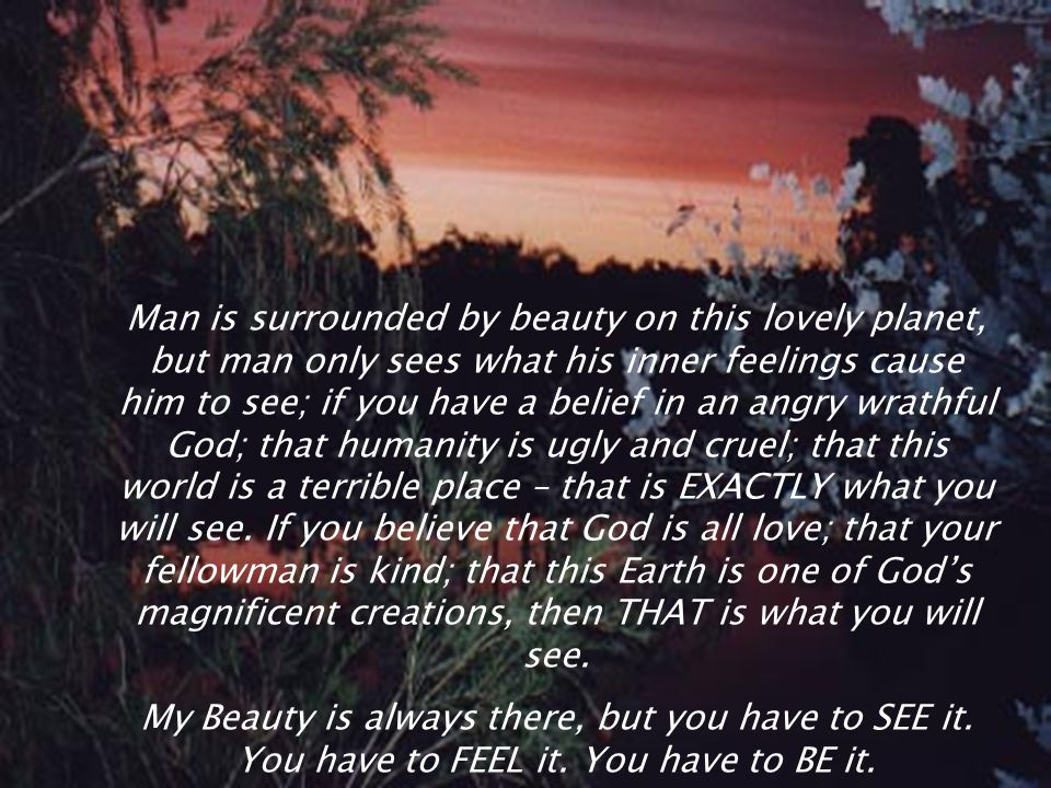 Man is surrounded by beauty on this lovely planet, but man only sees what his inner feelings cause him to see; if you have a belief in an angry wrathful God; that humanity is ugly and cruel; that this world is a terrible place – that is EXACTLY what you will see. If you believe that God is all love; that your fellowman is kind; that this Earth is one of God's magnificent creations, then THAT is what you will see.