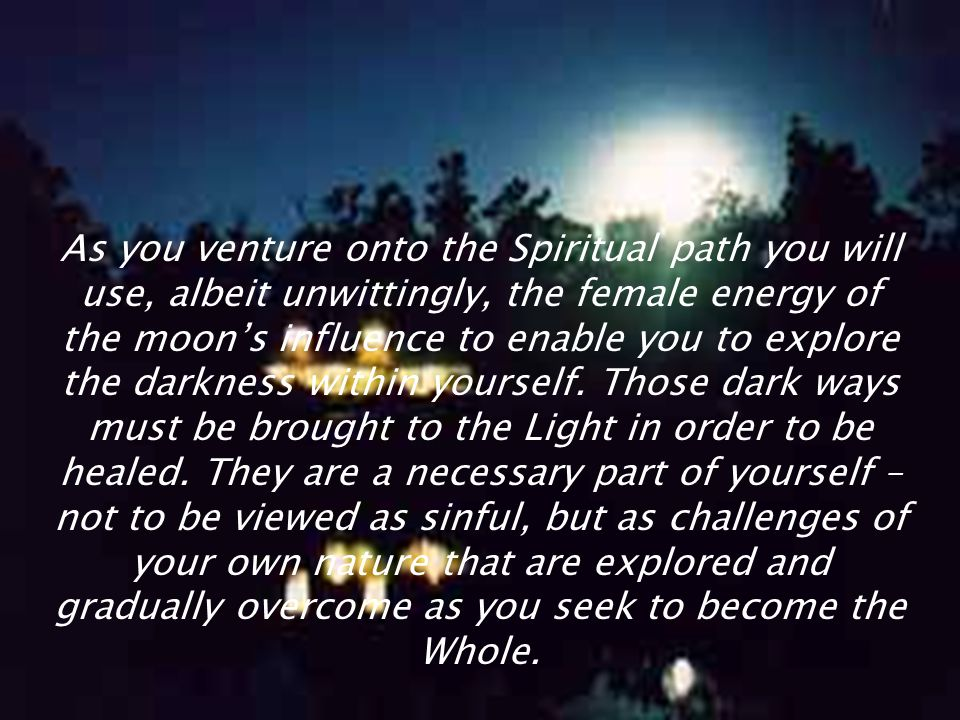 As you venture onto the Spiritual path you will use, albeit unwittingly, the female energy of the moon's influence to enable you to explore the darkness within yourself.