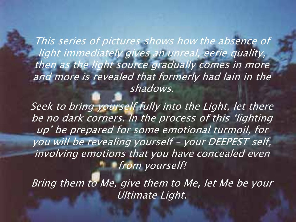 Bring them to Me, give them to Me, let Me be your Ultimate Light.