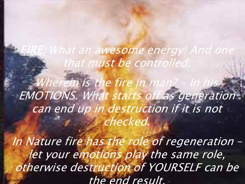 FIRE: What an awesome energy! And one that must be controlled.