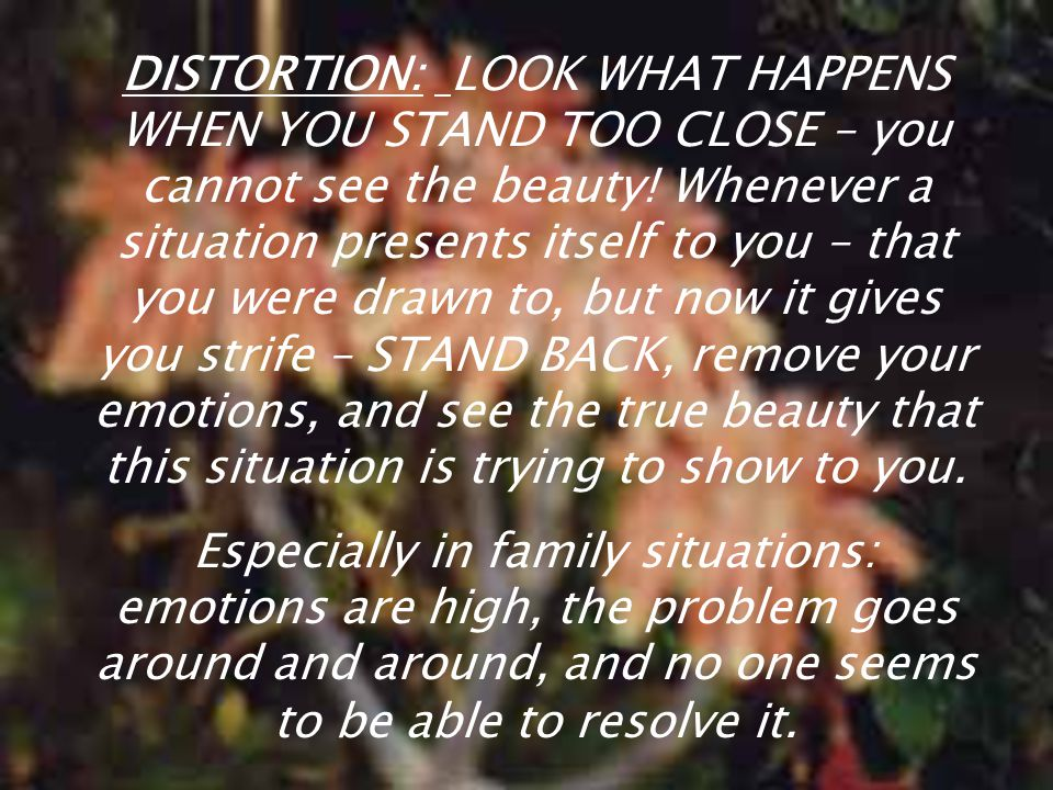 DISTORTION: LOOK WHAT HAPPENS WHEN YOU STAND TOO CLOSE – you cannot see the beauty! Whenever a situation presents itself to you – that you were drawn to, but now it gives you strife – STAND BACK, remove your emotions, and see the true beauty that this situation is trying to show to you.