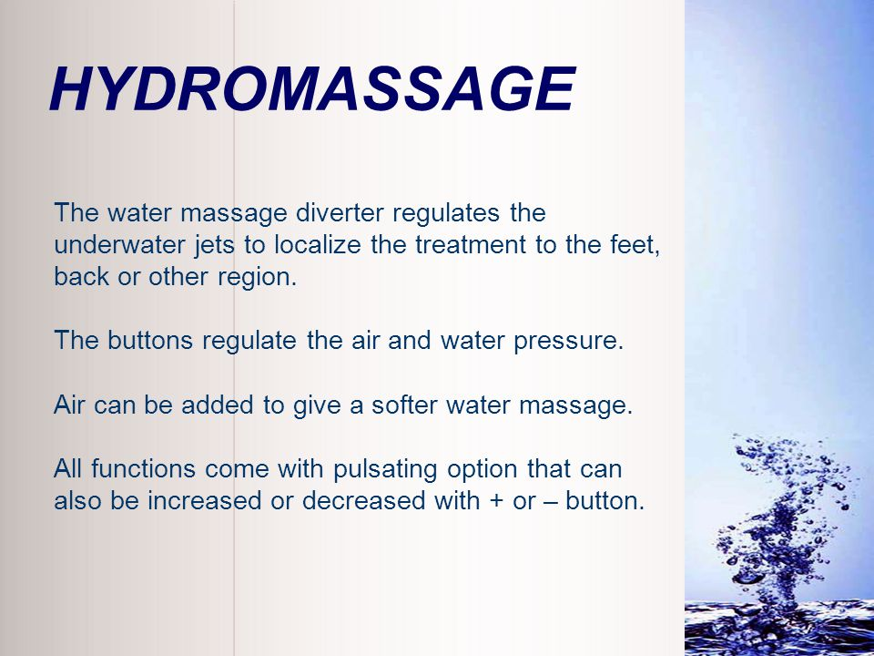 HYDROMASSAGE The water massage diverter regulates the underwater jets to localize the treatment to the feet,