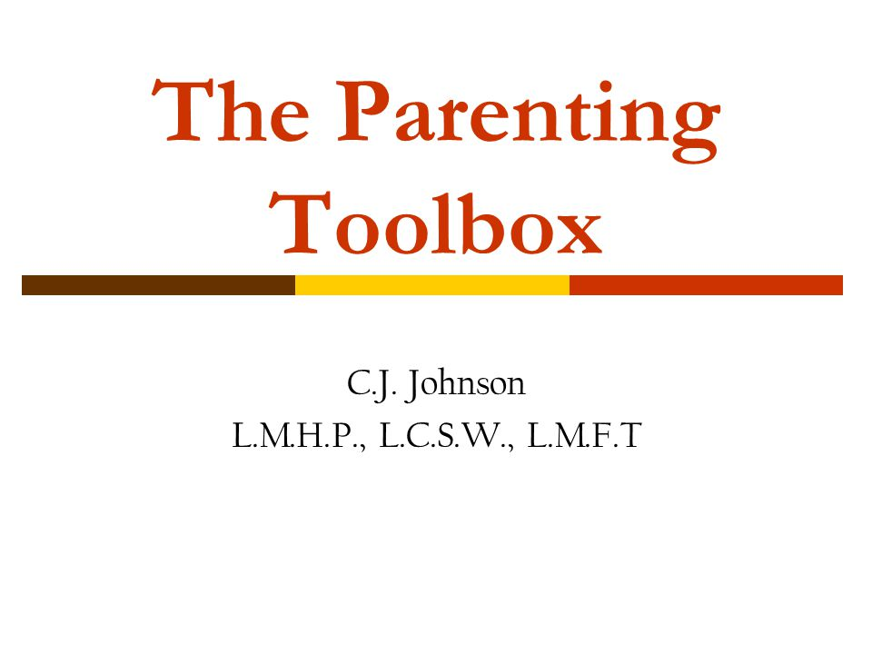 The Parenting Toolbox C.J. Johnson L.M.H.P., L.C.S.W., L.M.F.T
