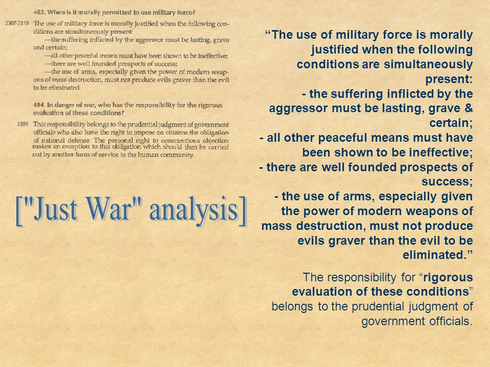 The use of military force is morally justified when the following conditions are simultaneously present: - the suffering inflicted by the aggressor must be lasting, grave & certain; - all other peaceful means must have been shown to be ineffective; - there are well founded prospects of success; - the use of arms, especially given the power of modern weapons of mass destruction, must not produce evils graver than the evil to be eliminated.