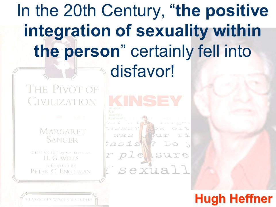 In the 20th Century, the positive integration of sexuality within the person certainly fell into disfavor!
