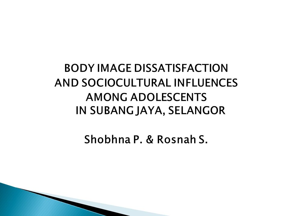 BODY IMAGE DISSATISFACTION AND SOCIOCULTURAL INFLUENCES AMONG ADOLESCENTS IN SUBANG JAYA, SELANGOR Shobhna P.