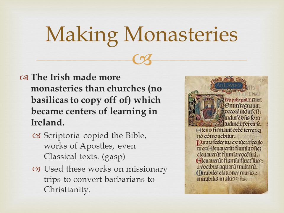 Making Monasteries The Irish made more monasteries than churches (no basilicas to copy off of) which became centers of learning in Ireland.