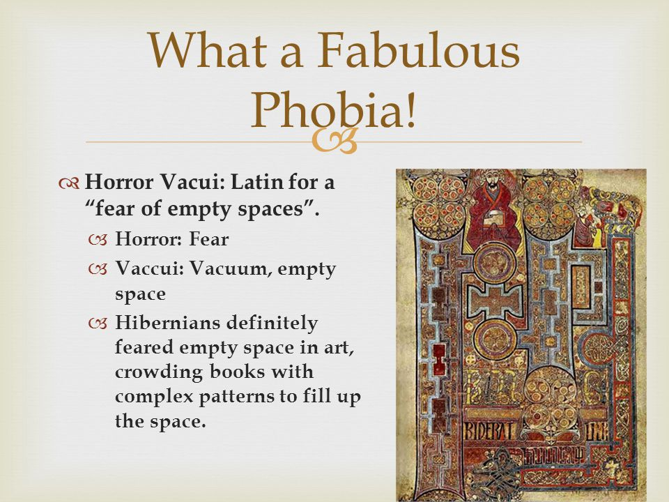 What a Fabulous Phobia! Horror Vacui: Latin for a fear of empty spaces . Horror: Fear. Vaccui: Vacuum, empty space.