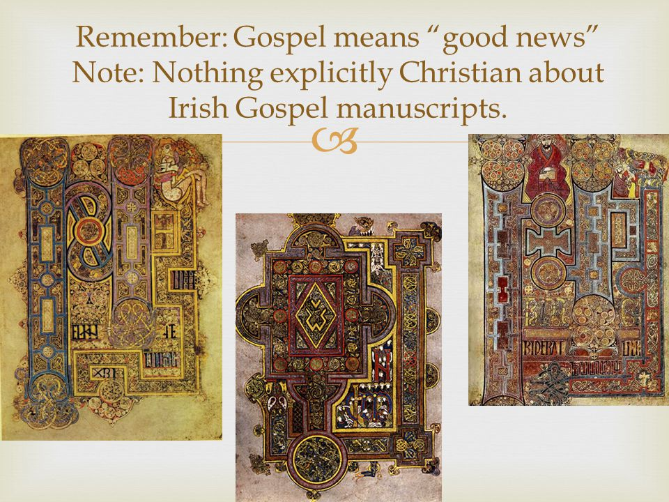 Remember: Gospel means good news Note: Nothing explicitly Christian about Irish Gospel manuscripts.