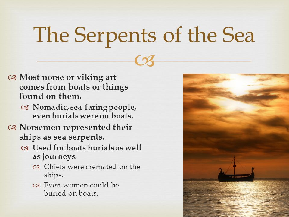 The Serpents of the Sea Most norse or viking art comes from boats or things found on them. Nomadic, sea-faring people, even burials were on boats.