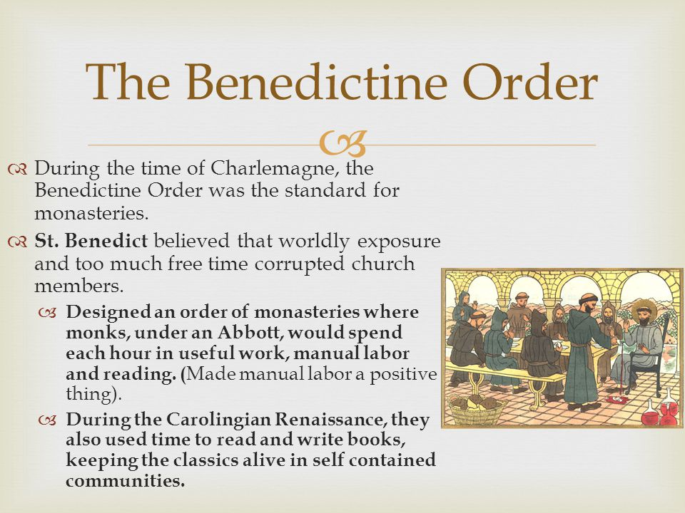 The Benedictine Order During the time of Charlemagne, the Benedictine Order was the standard for monasteries.