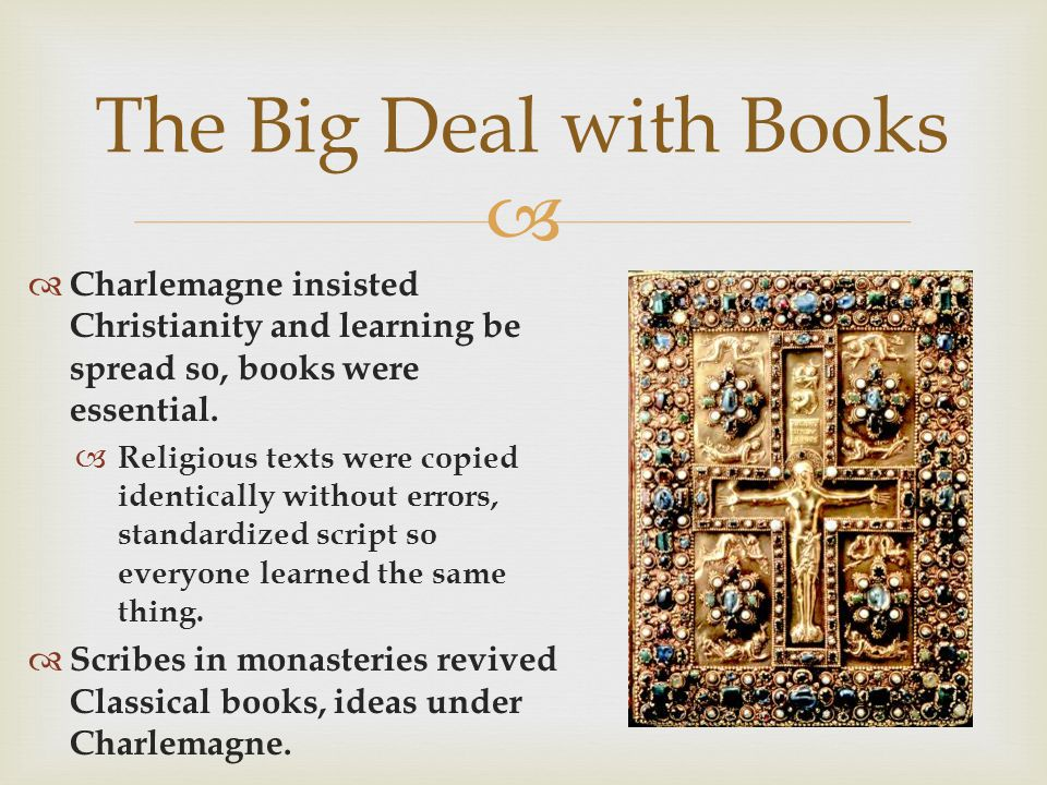The Big Deal with Books Charlemagne insisted Christianity and learning be spread so, books were essential.