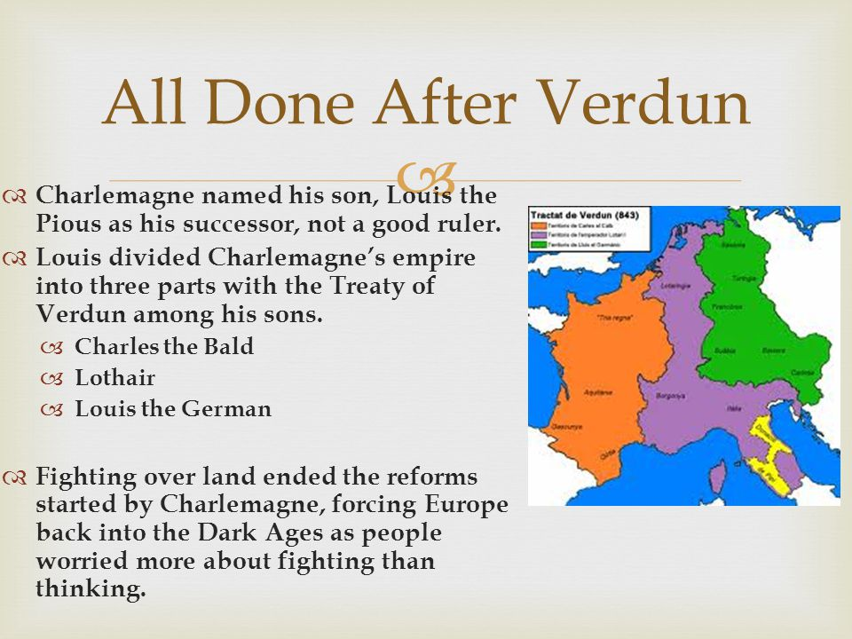 All Done After Verdun Charlemagne named his son, Louis the Pious as his successor, not a good ruler.