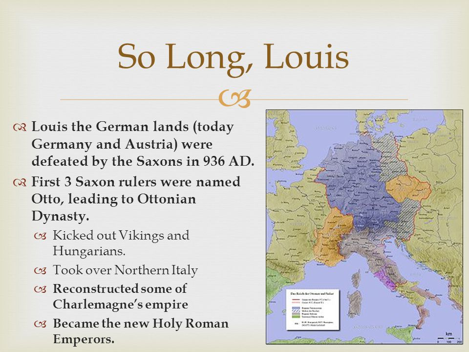 So Long, Louis Louis the German lands (today Germany and Austria) were defeated by the Saxons in 936 AD.