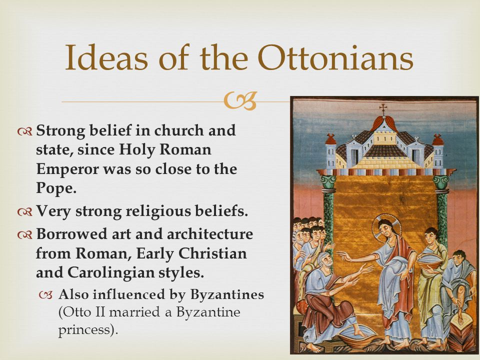 Ideas of the Ottonians Strong belief in church and state, since Holy Roman Emperor was so close to the Pope.