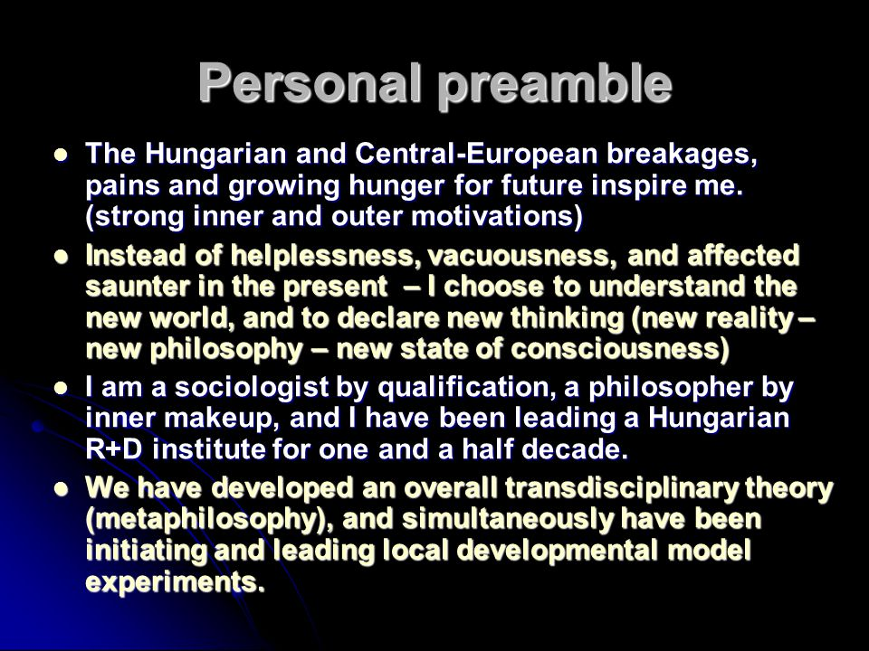 Personal preamble The Hungarian and Central-European breakages, pains and growing hunger for future inspire me. (strong inner and outer motivations)