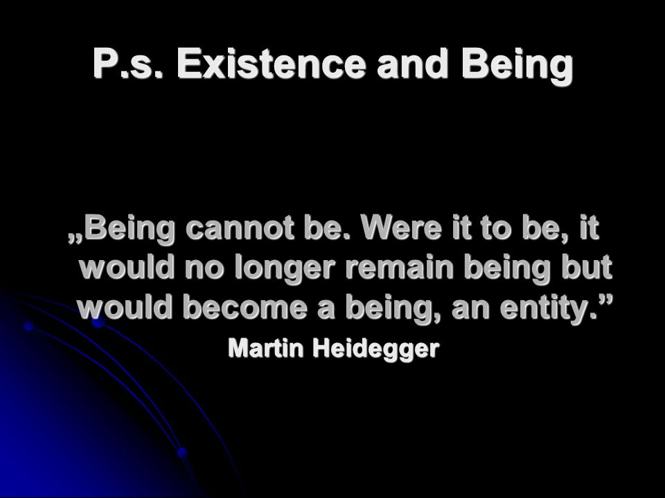 "P.s. Existence and Being ""Being cannot be. Were it to be, it would no longer remain being but would become a being, an entity."
