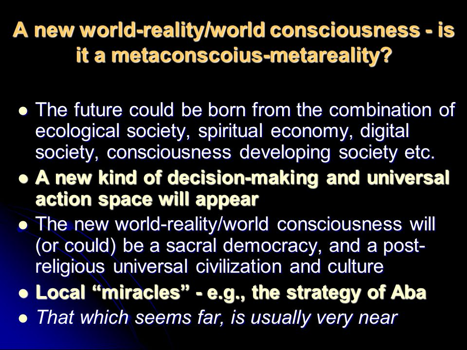 A new world-reality/world consciousness - is it a metaconscoius-metareality