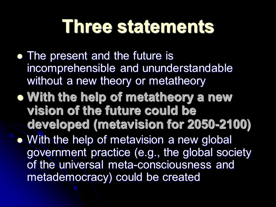 Three statements The present and the future is incomprehensible and ununderstandable without a new theory or metatheory.