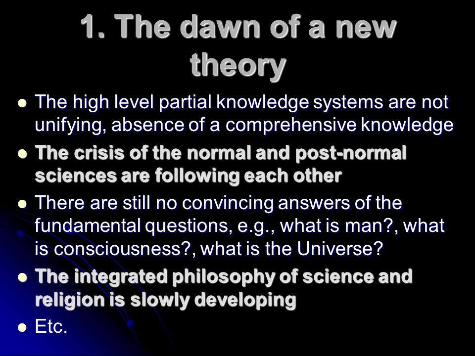 1. The dawn of a new theory The high level partial knowledge systems are not unifying, absence of a comprehensive knowledge.