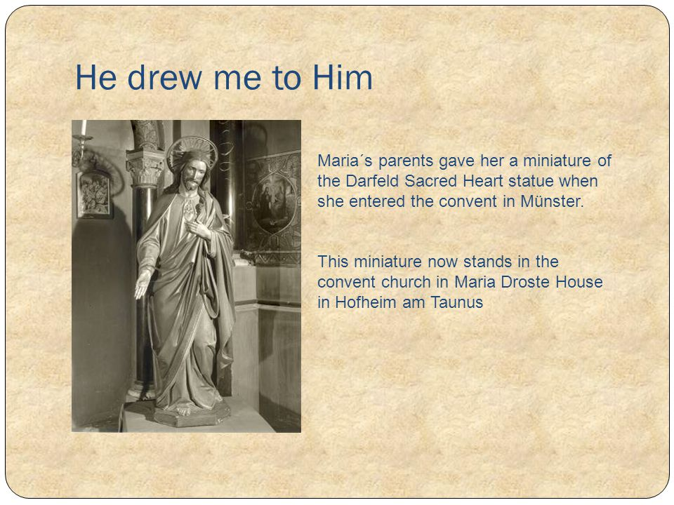 He drew me to Him Maria´s parents gave her a miniature of the Darfeld Sacred Heart statue when she entered the convent in Münster.
